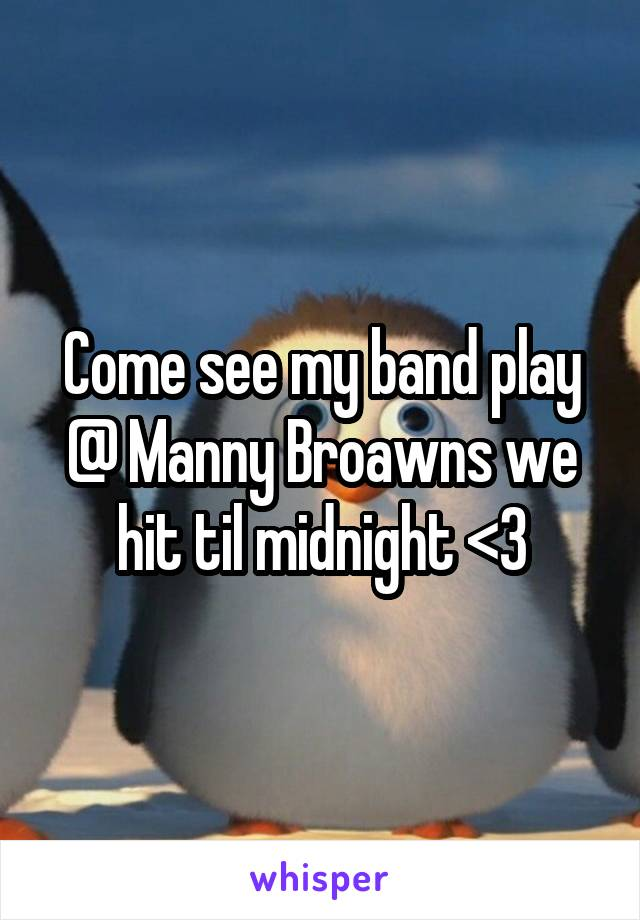 Come see my band play @ Manny Broawns we hit til midnight <3