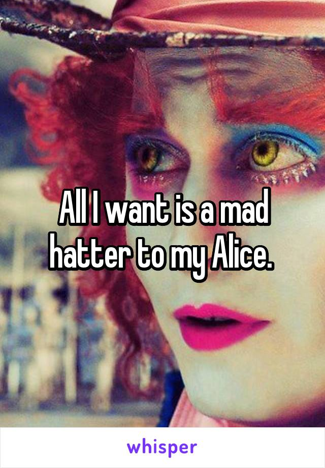 All I want is a mad hatter to my Alice.