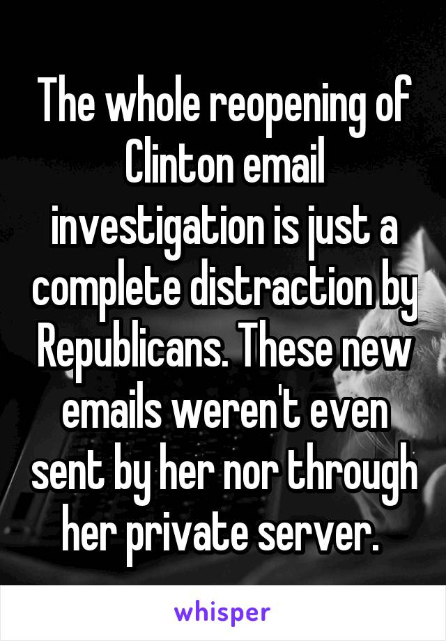 The whole reopening of Clinton email investigation is just a complete distraction by Republicans. These new emails weren't even sent by her nor through her private server.