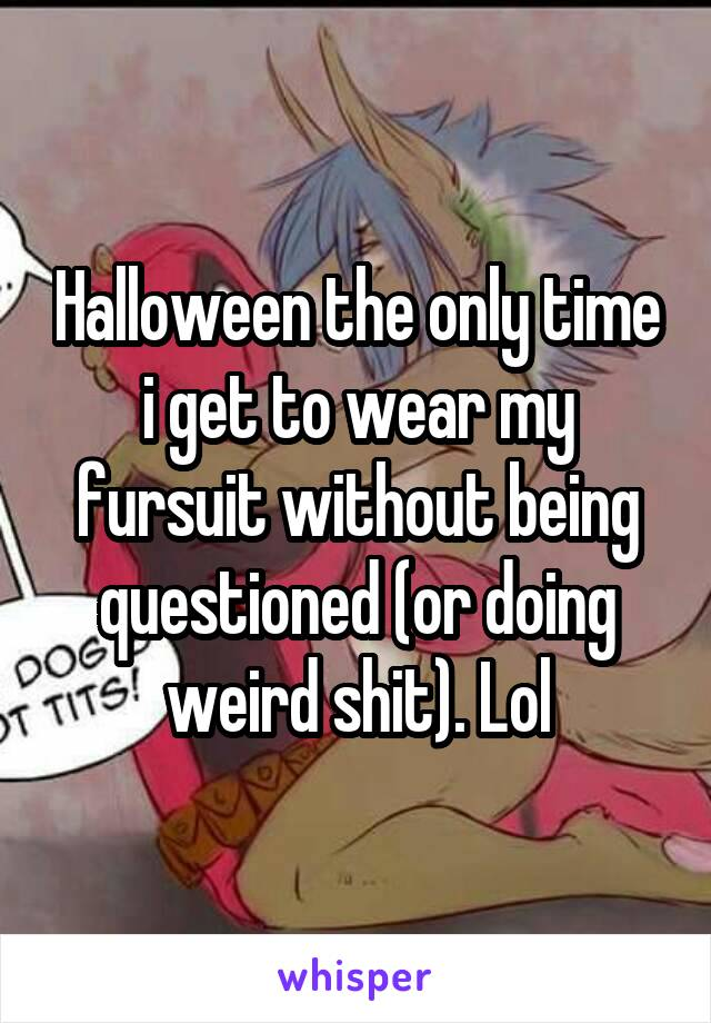 Halloween the only time i get to wear my fursuit without being questioned (or doing weird shit). Lol