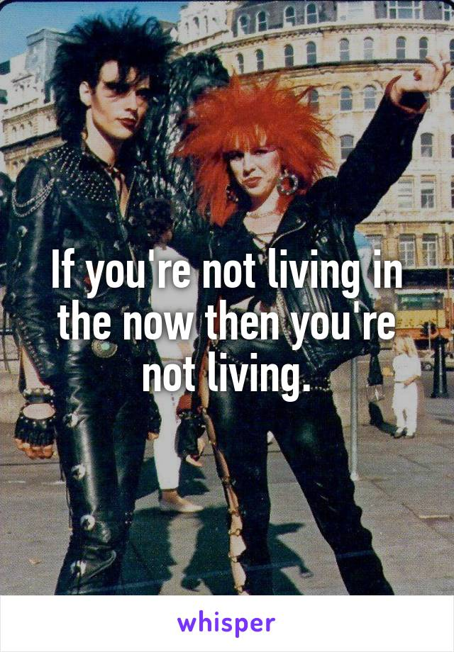 If you're not living in the now then you're not living.
