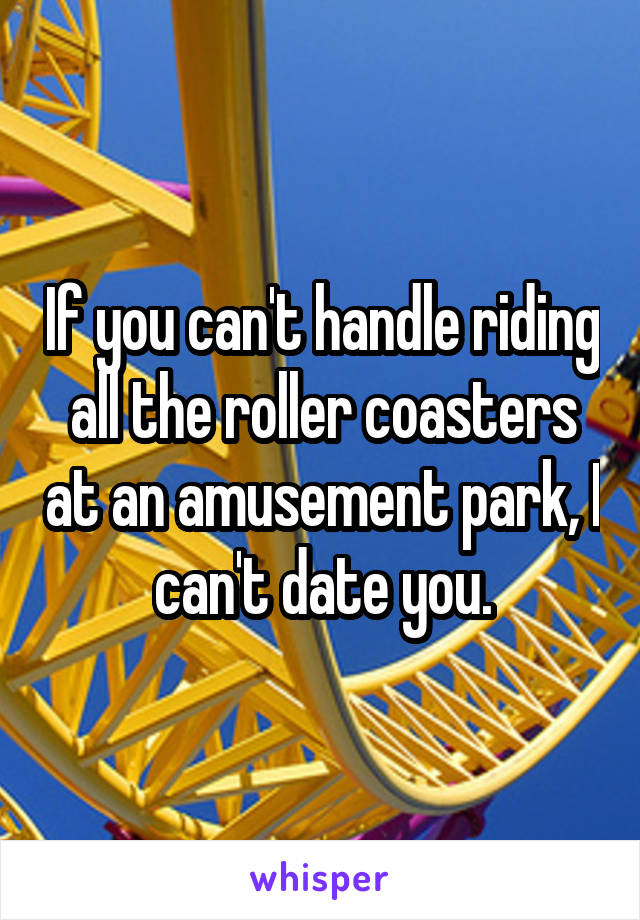 If you can't handle riding all the roller coasters at an amusement park, I can't date you.