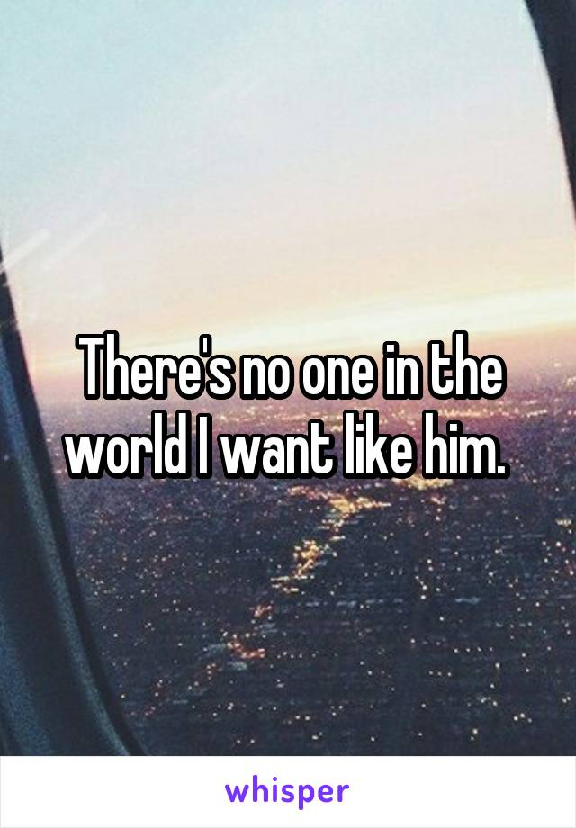 There's no one in the world I want like him.