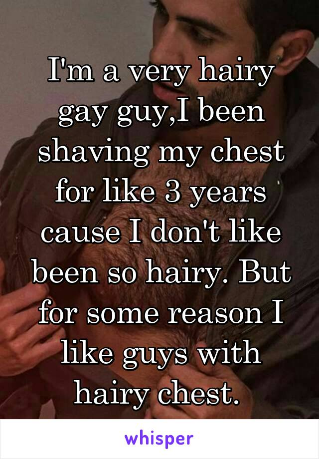 I'm a very hairy gay guy,I been shaving my chest for like 3 years cause I don't like been so hairy. But for some reason I like guys with hairy chest.
