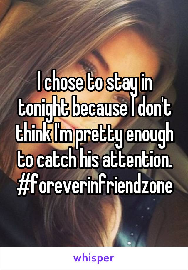 I chose to stay in tonight because I don't think I'm pretty enough to catch his attention. #foreverinfriendzone