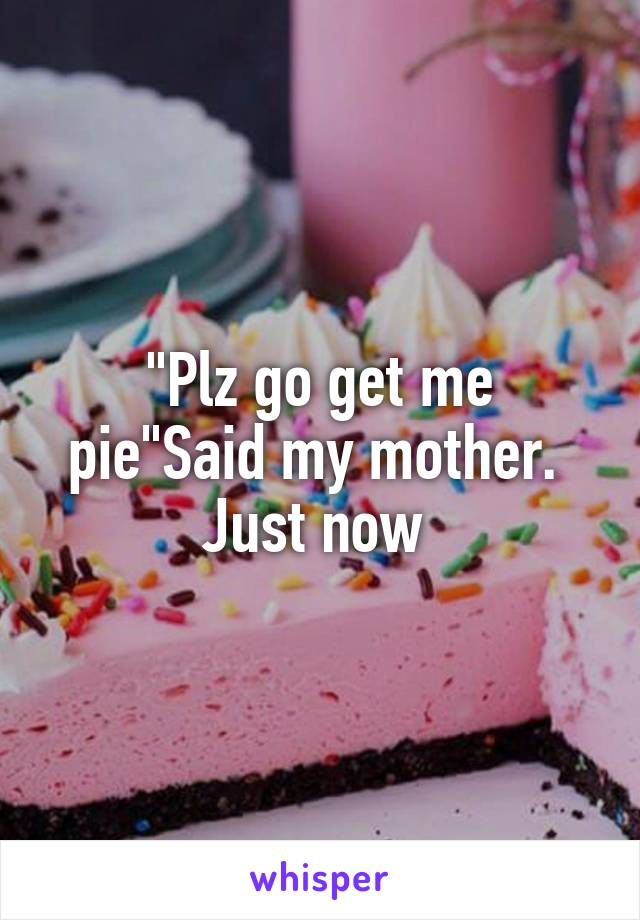 """Plz go get me pie""Said my mother.  Just now"