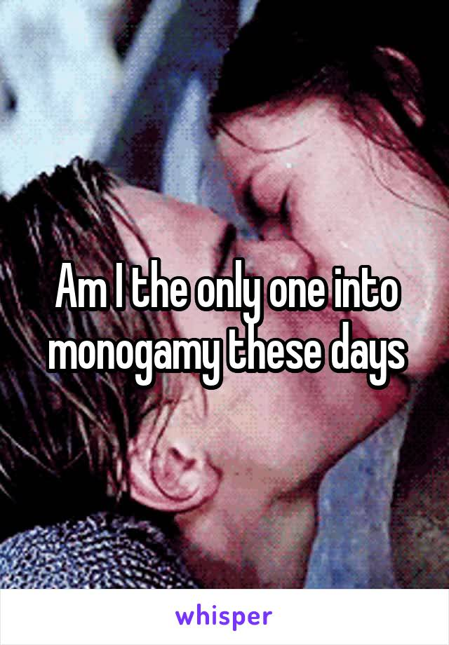 Am I the only one into monogamy these days