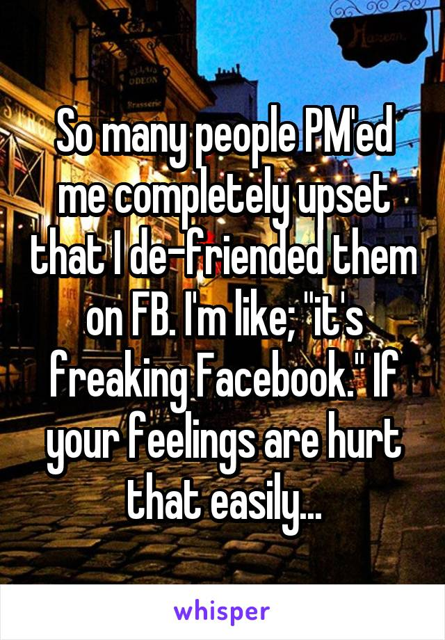 "So many people PM'ed me completely upset that I de-friended them on FB. I'm like; ""it's freaking Facebook."" If your feelings are hurt that easily..."