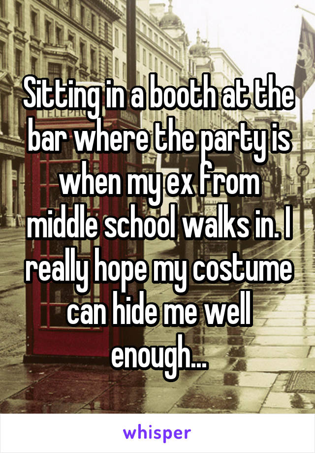 Sitting in a booth at the bar where the party is when my ex from middle school walks in. I really hope my costume can hide me well enough...