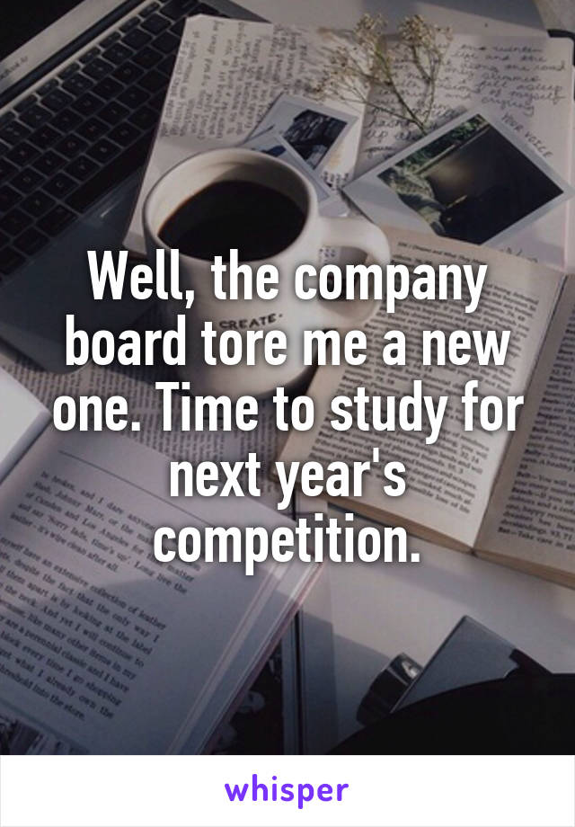 Well, the company board tore me a new one. Time to study for next year's competition.