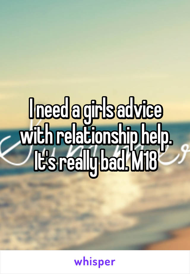 I need a girls advice with relationship help. It's really bad. M18