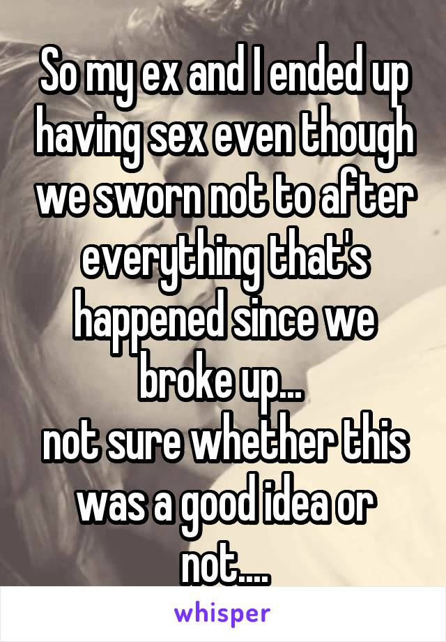 So my ex and I ended up having sex even though we sworn not to after everything that's happened since we broke up...  not sure whether this was a good idea or not....