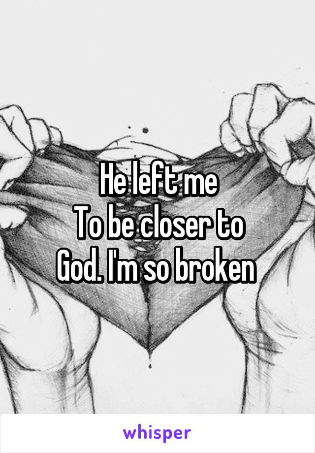 He left me To be closer to God. I'm so broken