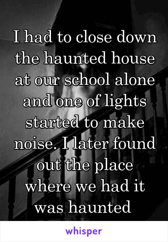 I had to close down the haunted house at our school alone and one of lights started to make noise. I later found out the place where we had it was haunted