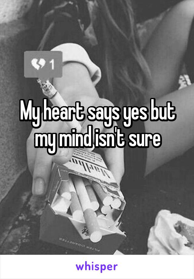 My heart says yes but my mind isn't sure