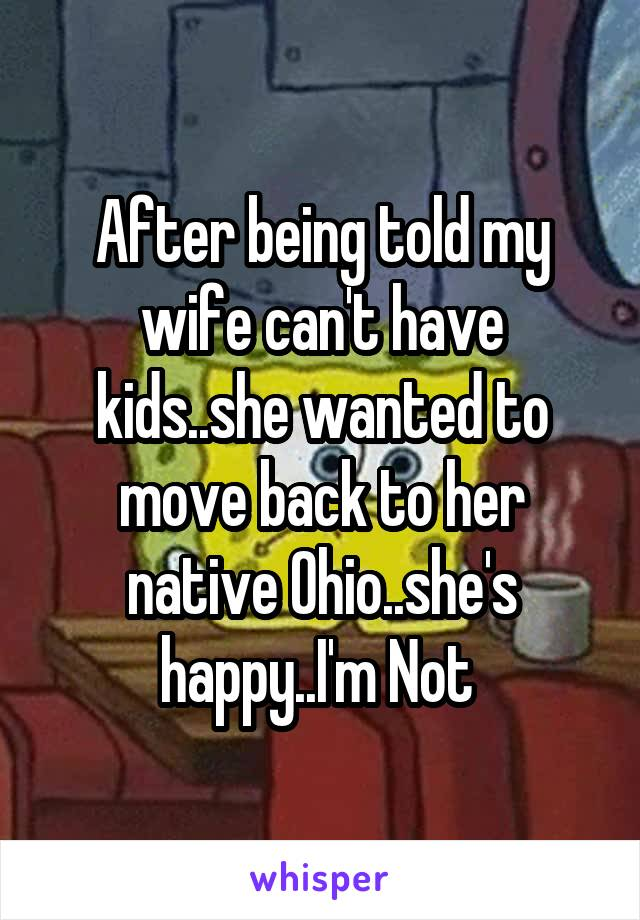 After being told my wife can't have kids..she wanted to move back to her native Ohio..she's happy..I'm Not