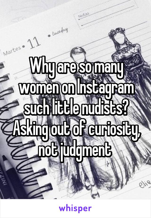 Why are so many women on Instagram such little nudists? Asking out of curiosity, not judgment
