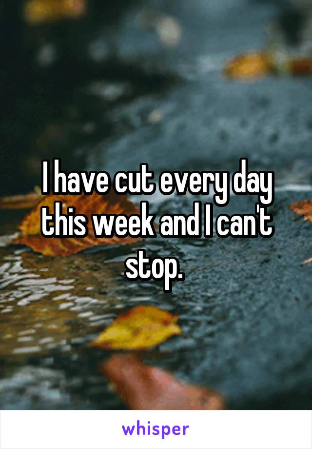 I have cut every day this week and I can't stop.