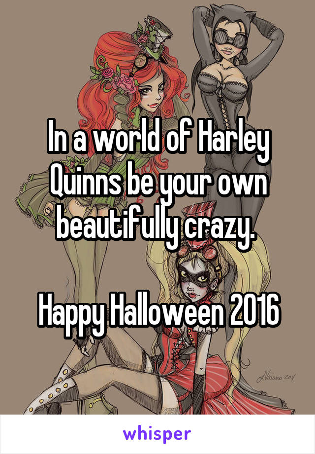 In a world of Harley Quinns be your own beautifully crazy.   Happy Halloween 2016