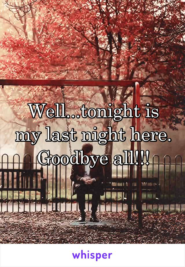 Well...tonight is my last night here. Goodbye all!!!