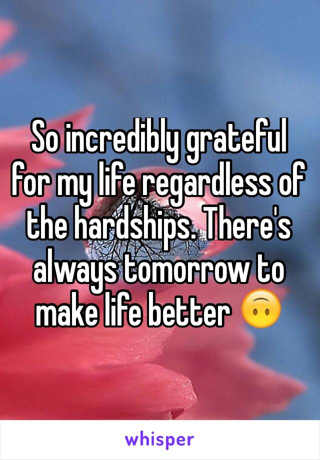 So incredibly grateful for my life regardless of the hardships. There's always tomorrow to make life better 🙃