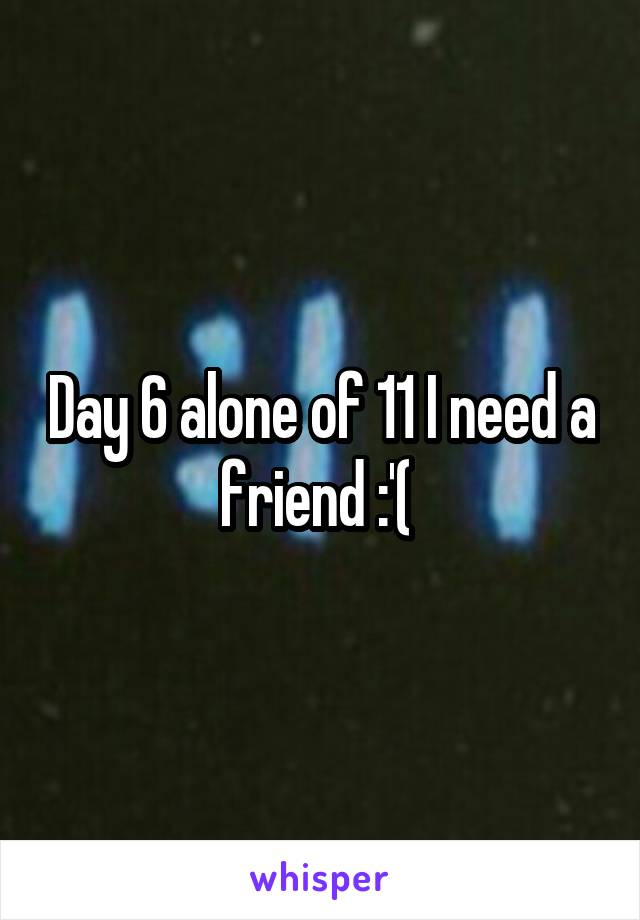 Day 6 alone of 11 I need a friend :'(