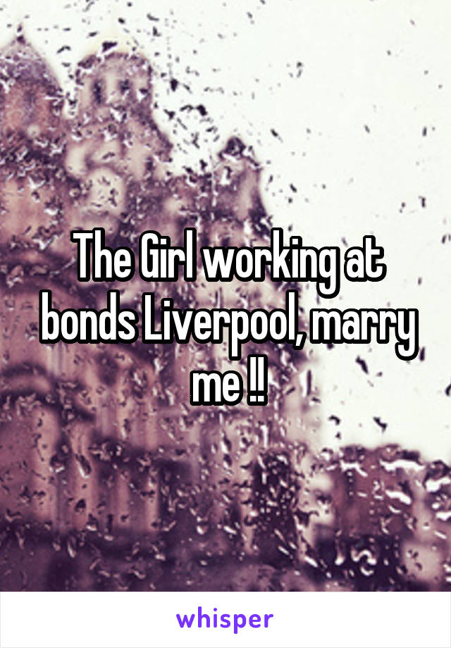 The Girl working at bonds Liverpool, marry me !!