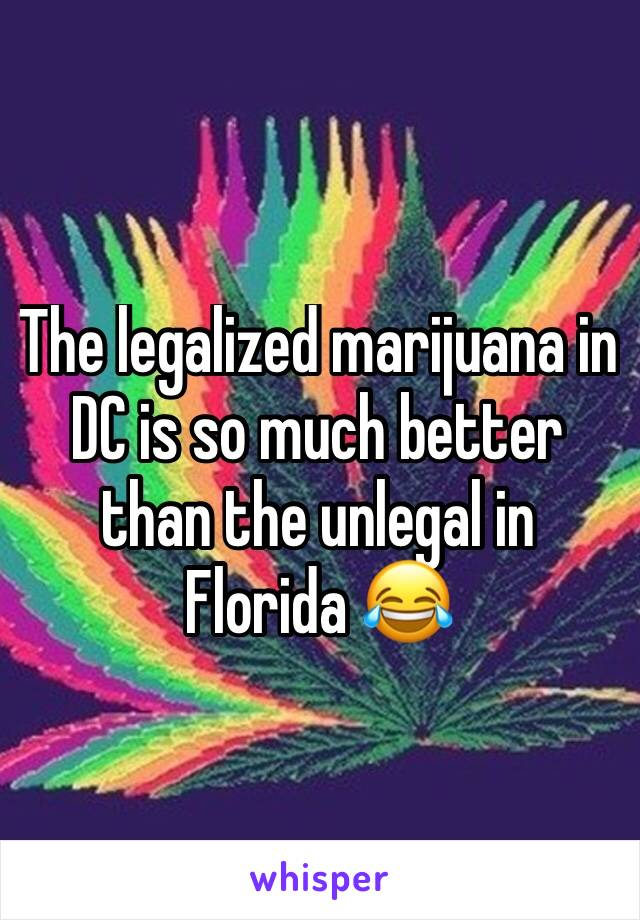 The legalized marijuana in DC is so much better than the unlegal in Florida 😂