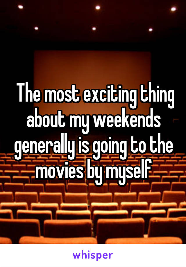 The most exciting thing about my weekends generally is going to the movies by myself