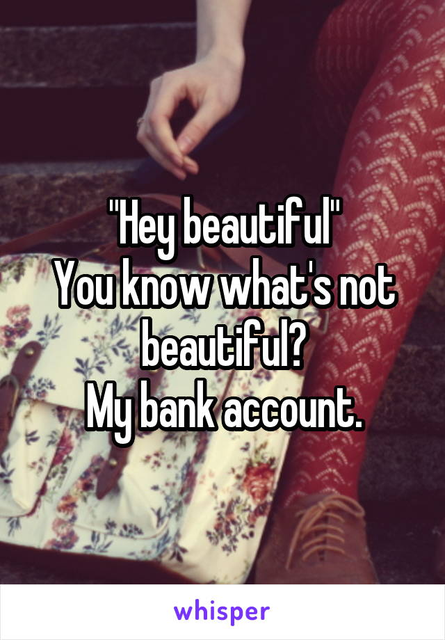 """Hey beautiful"" You know what's not beautiful? My bank account."
