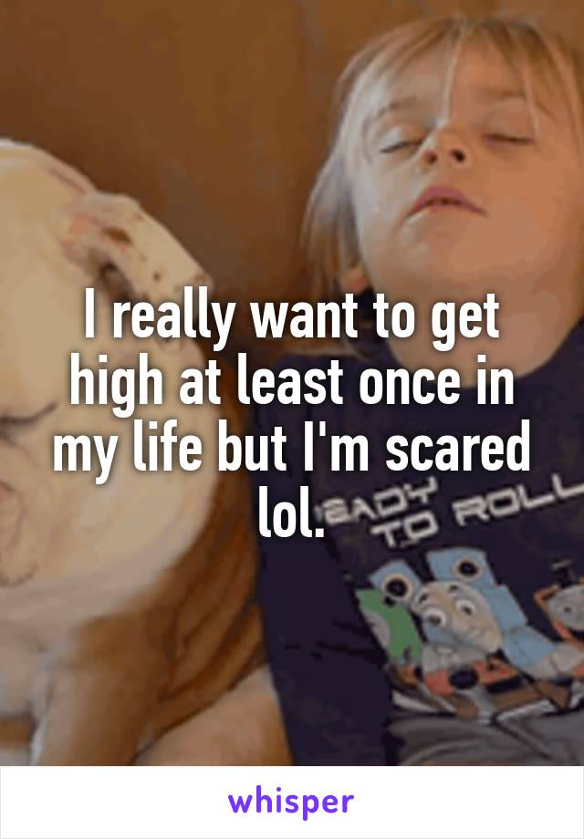 I really want to get high at least once in my life but I'm scared lol.