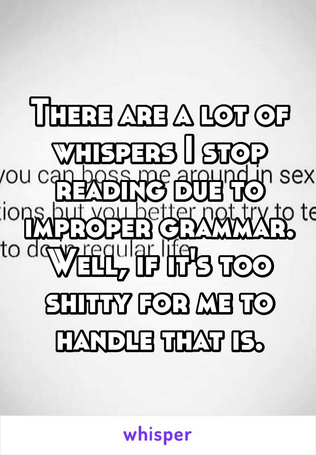 There are a lot of whispers I stop reading due to improper grammar. Well, if it's too shitty for me to handle that is.
