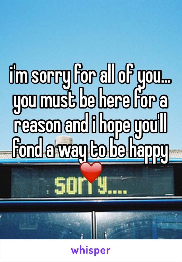 i'm sorry for all of you... you must be here for a reason and i hope you'll fond a way to be happy❤️