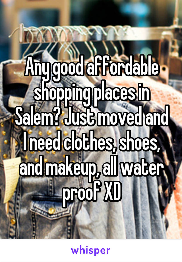Any good affordable shopping places in Salem? Just moved and I need clothes, shoes, and makeup, all water proof XD