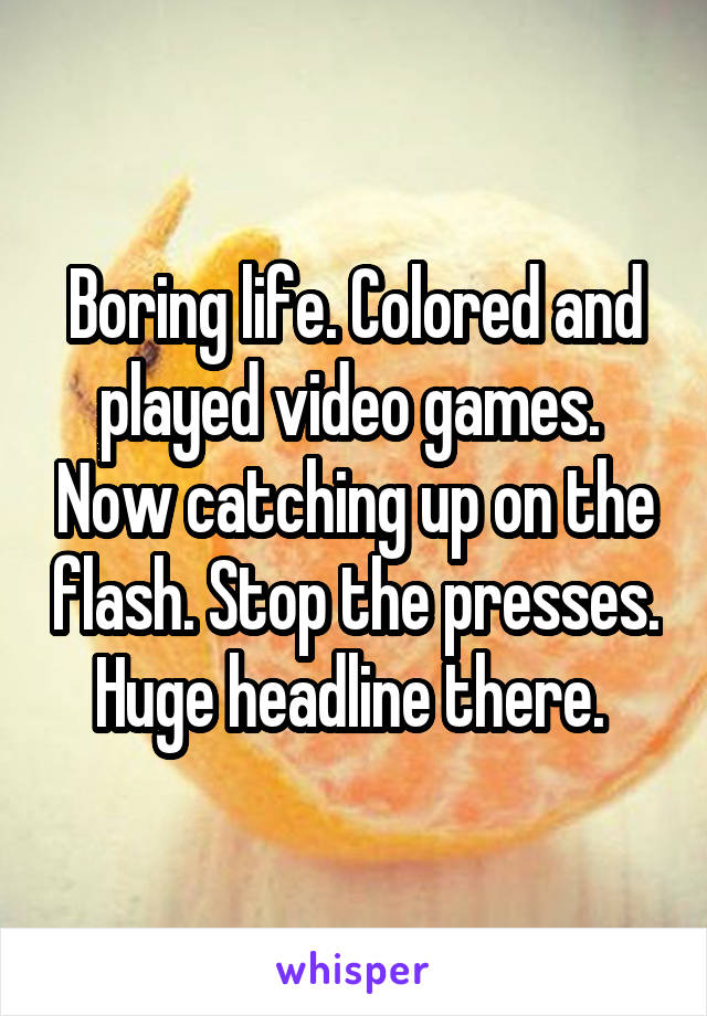 Boring life. Colored and played video games.  Now catching up on the flash. Stop the presses. Huge headline there.