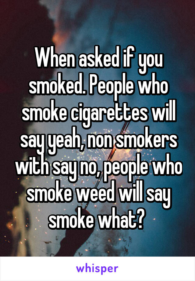 When asked if you smoked. People who smoke cigarettes will say yeah, non smokers with say no, people who smoke weed will say smoke what?