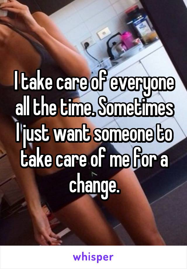 I take care of everyone all the time. Sometimes I just want someone to take care of me for a change.