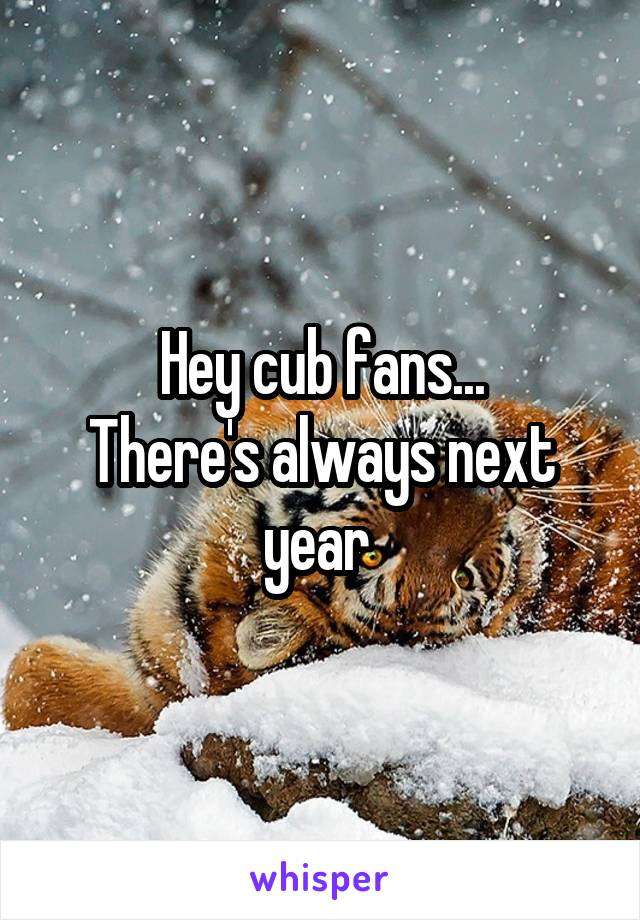 Hey cub fans... There's always next year
