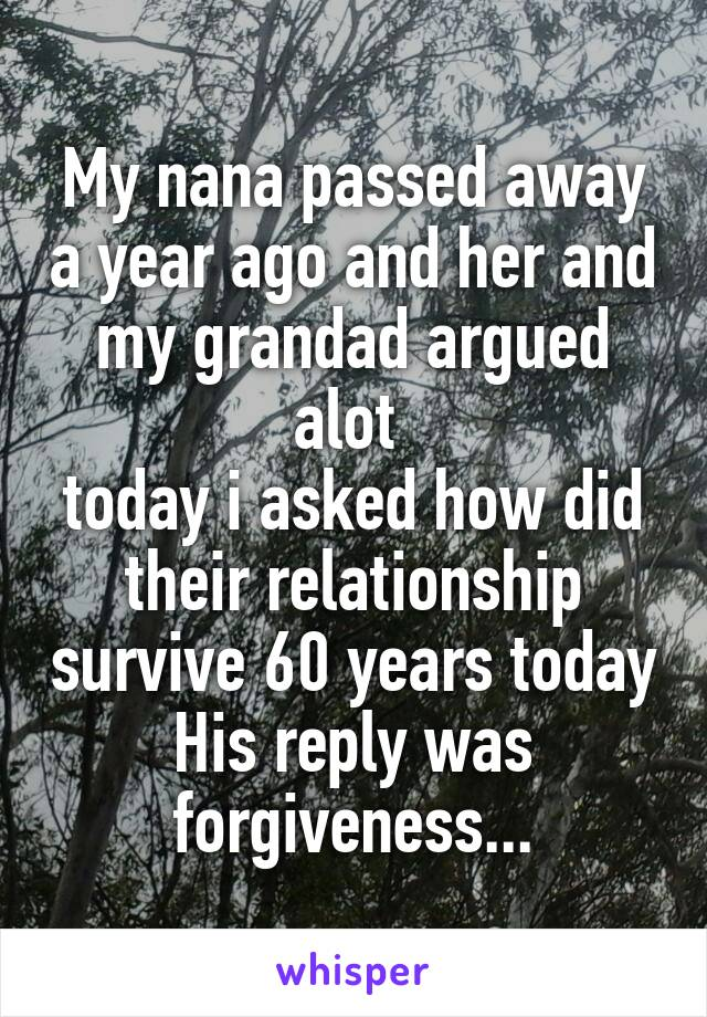 My nana passed away a year ago and her and my grandad argued alot  today i asked how did their relationship survive 60 years today His reply was forgiveness...