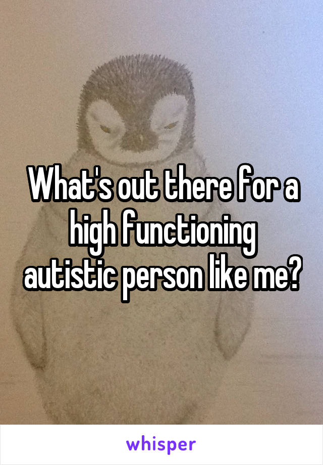 What's out there for a high functioning autistic person like me?