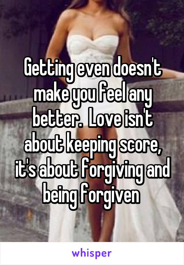 Getting even doesn't make you feel any better.  Love isn't about keeping score, it's about forgiving and being forgiven
