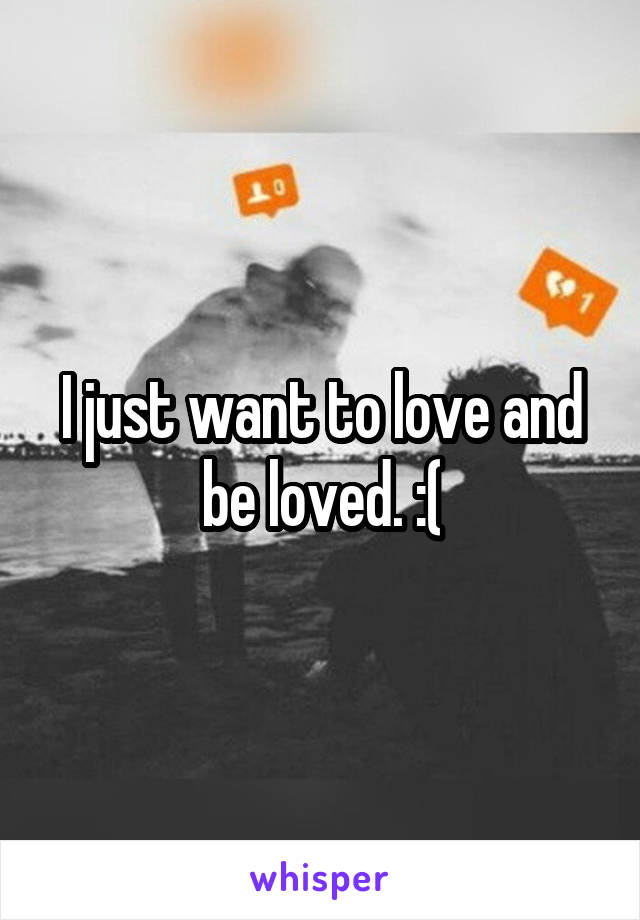 I just want to love and be loved. :(
