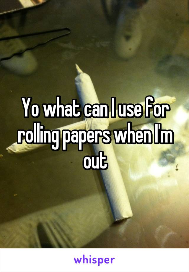 Yo what can I use for rolling papers when I'm out