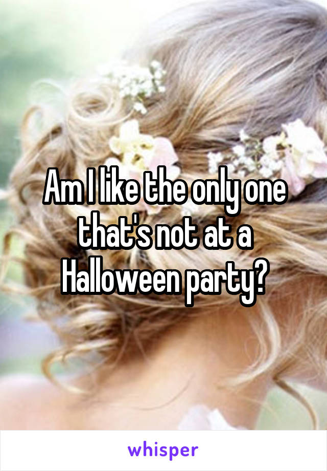 Am I like the only one that's not at a Halloween party?