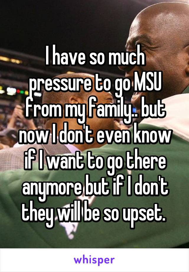 I have so much pressure to go MSU from my family.. but now I don't even know if I want to go there anymore but if I don't they will be so upset.