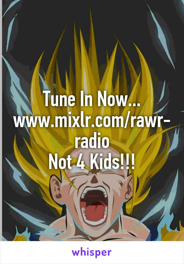 Tune In Now... www.mixlr.com/rawr-radio Not 4 Kids!!!