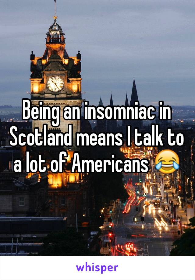 Being an insomniac in Scotland means I talk to a lot of Americans 😂