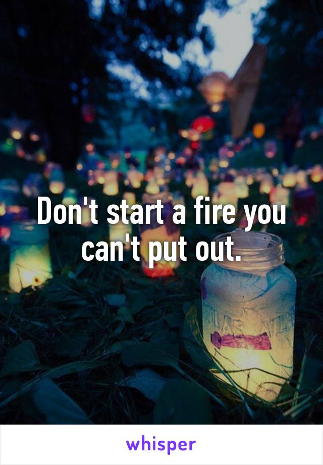 Don't start a fire you can't put out.