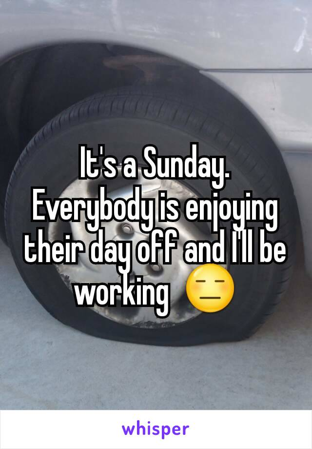 It's a Sunday.  Everybody is enjoying their day off and I'll be working  😑