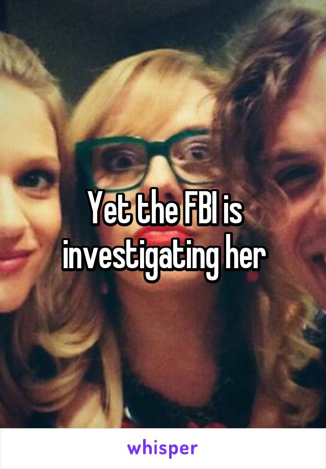 Yet the FBI is investigating her